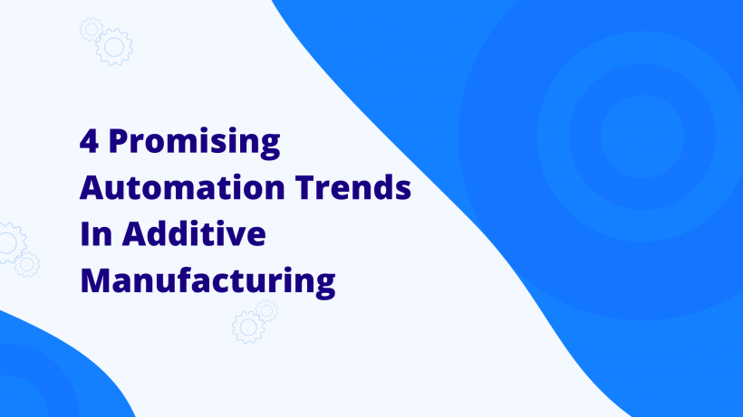 4 Promising Automation Trends In Additive Manufacturing